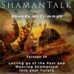 Letting go of the Past and Weaving Shamanism into your Future